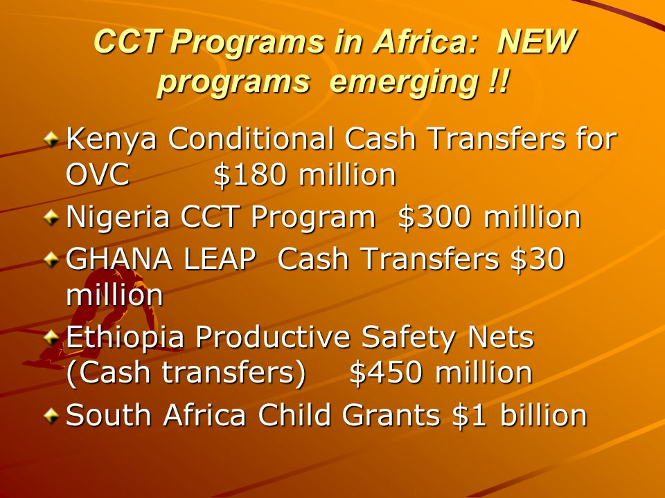 CCT Programs in Africa: NEW programs emerging !! Kenya Conditional Cash Transfers for OVC $180 million Nigeria CCT Program $300 million GHANA LEAP Cas