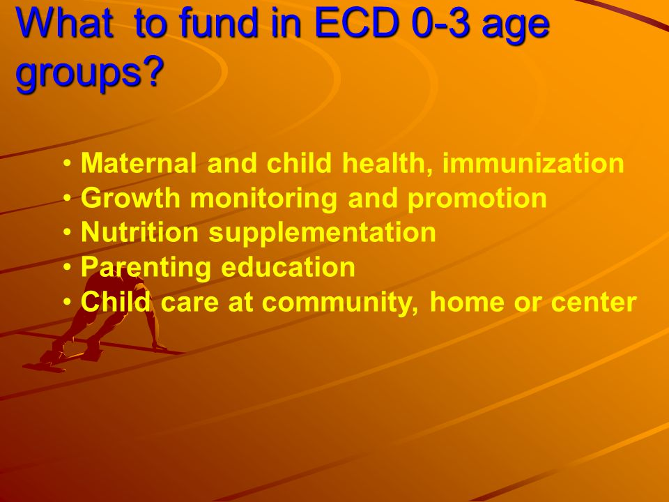 What to fund in ECD 3-6 up to 8 age groups Pre-primary education (preschools, kindergarten, creches, nursery schools) Nutrition, food supplements Parenting education Child care at community, home or center Preschool teachers training