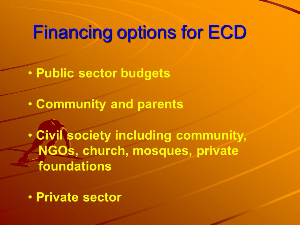 Financing options for ECD Financing options for ECD Public sector budgets Community and parents Civil society including community, NGOs, church, mosques, private foundations Private sector