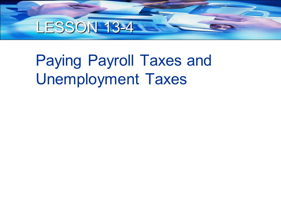 LESSON 13-4 Paying Payroll Taxes and Unemployment Taxes