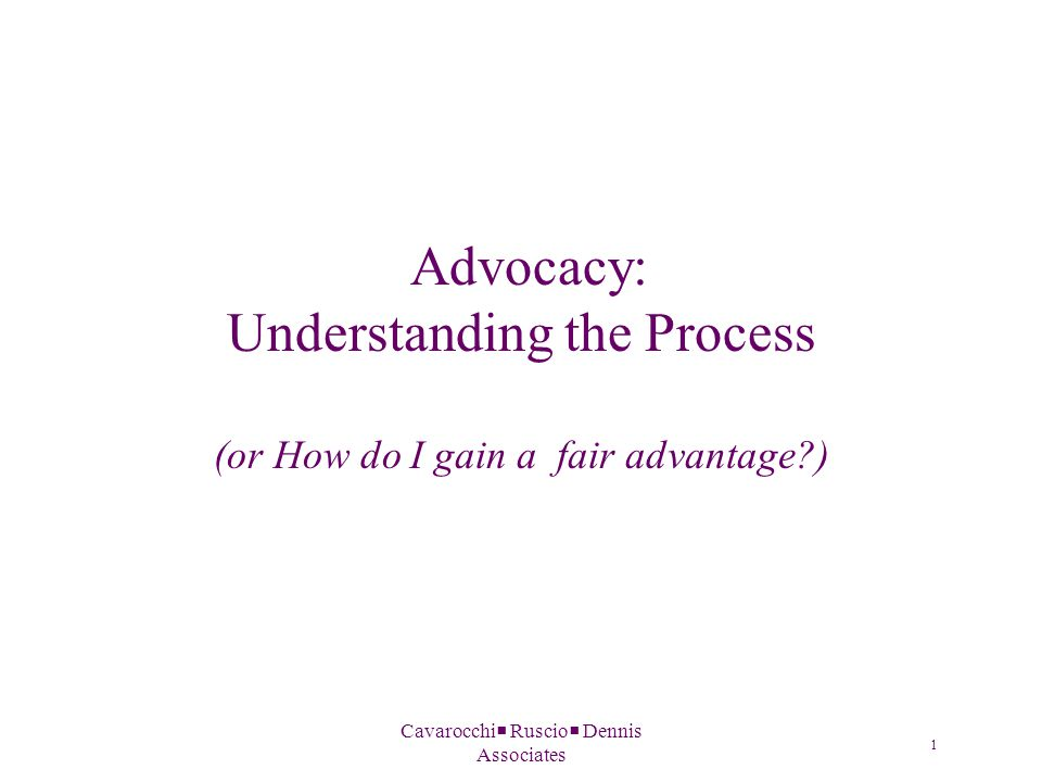 Cavarocchi  Ruscio  Dennis Associates Advocacy: Understanding the Process (or How do I gain a fair advantage ) 1