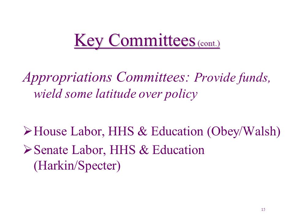 Key Committees (cont.) Appropriations Committees: Provide funds, wield some latitude over policy  House Labor, HHS & Education (Obey/Walsh)  Senate Labor, HHS & Education (Harkin/Specter) 15