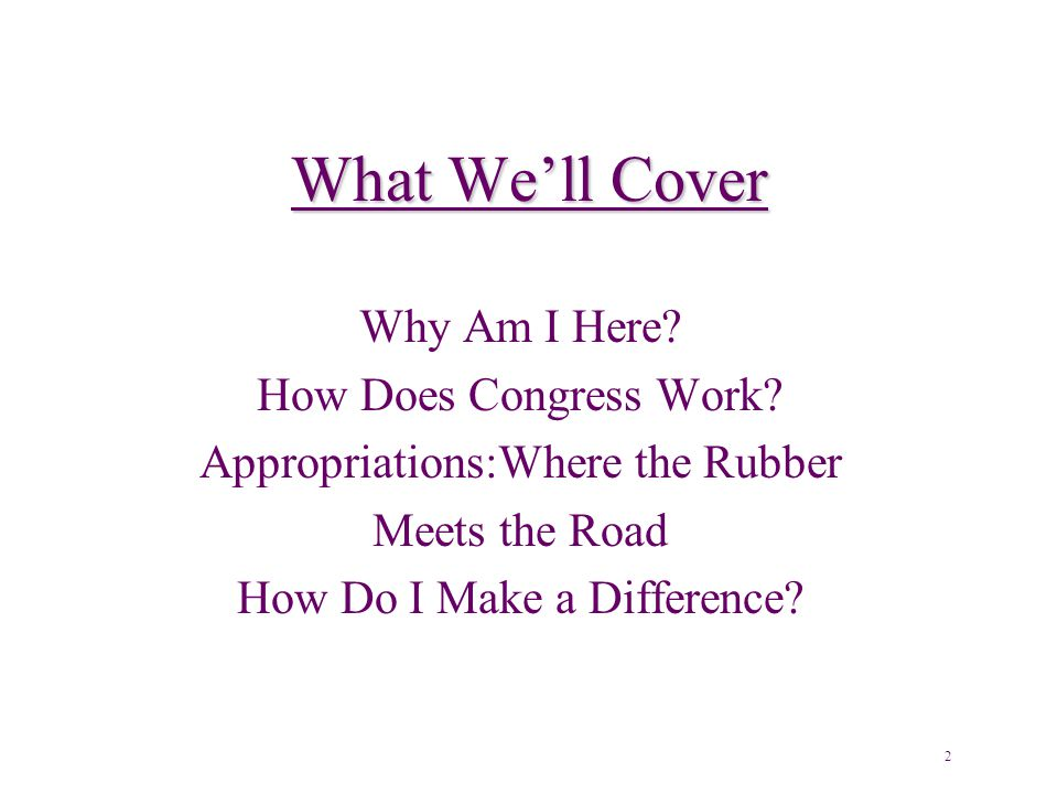 What We'll Cover Why Am I Here. How Does Congress Work.
