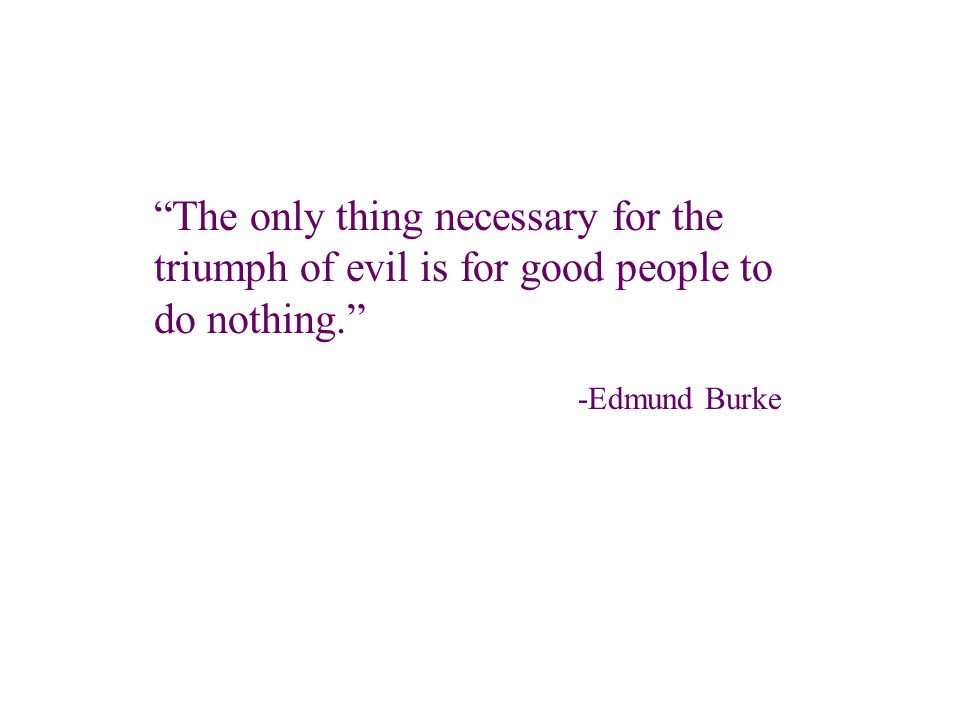 The only thing necessary for the triumph of evil is for good people to do nothing. -Edmund Burke