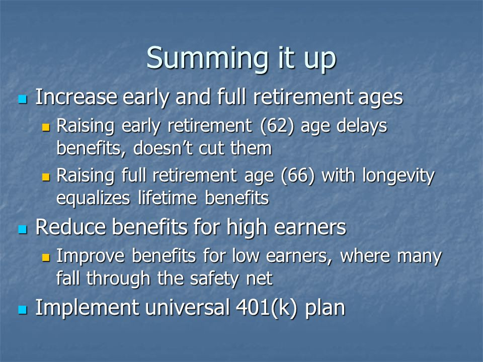 Summing it up Increase early and full retirement ages Increase early and full retirement ages Raising early retirement (62) age delays benefits, doesn't cut them Raising early retirement (62) age delays benefits, doesn't cut them Raising full retirement age (66) with longevity equalizes lifetime benefits Raising full retirement age (66) with longevity equalizes lifetime benefits Reduce benefits for high earners Reduce benefits for high earners Improve benefits for low earners, where many fall through the safety net Improve benefits for low earners, where many fall through the safety net Implement universal 401(k) plan Implement universal 401(k) plan