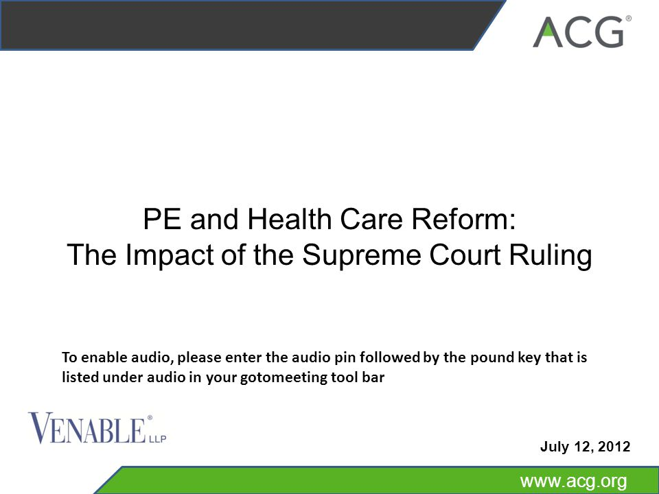 www.acg.org PE and Health Care Reform: The Impact of the Supreme Court Ruling July 12, 2012 To enable audio, please enter the audio pin followed by the pound key that is listed under audio in your gotomeeting tool bar