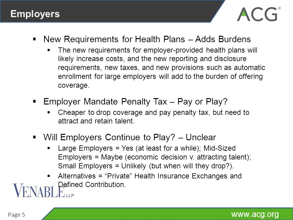 www.acg.org Page 5 Employers  New Requirements for Health Plans – Adds Burdens  The new requirements for employer-provided health plans will likely increase costs, and the new reporting and disclosure requirements, new taxes, and new provisions such as automatic enrollment for large employers will add to the burden of offering coverage.