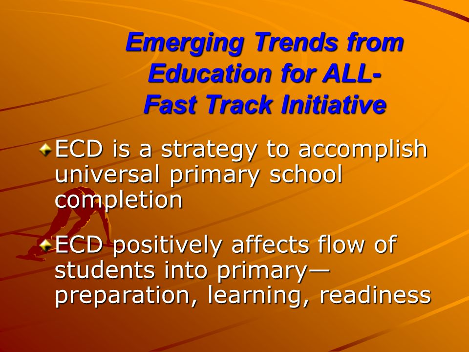 Emerging Trends from Education for ALL- Fast Track Initiative ECD is a strategy to accomplish universal primary school completion ECD positively affects flow of students into primary— preparation, learning, readiness