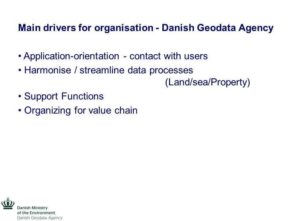 Main drivers for organisation - Danish Geodata Agency Application-orientation - contact with users Harmonise / streamline data processes (Land/sea/Property) Support Functions Organizing for value chain