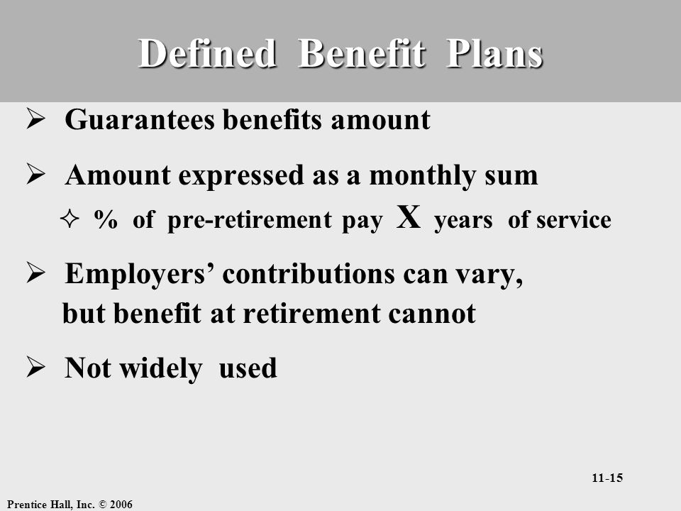 Prentice Hall, Inc. © 2006 11-15 Defined Benefit Plans  Guarantees benefits amount  Amount expressed as a monthly sum  % of pre-retirement pay X ye
