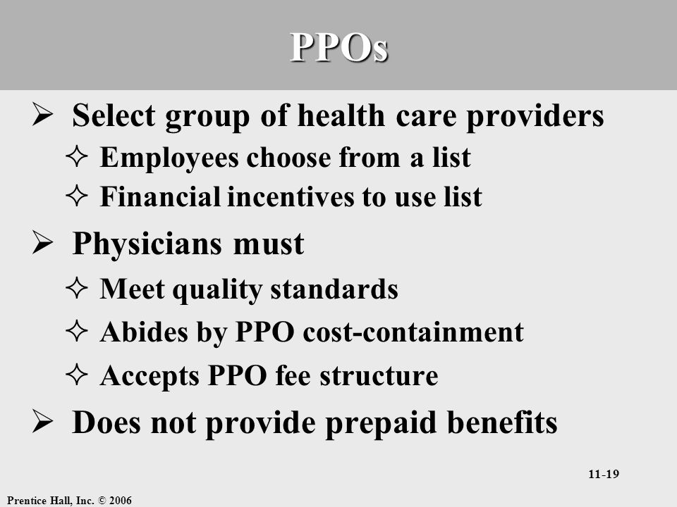 Prentice Hall, Inc. © 2006 11-19PPOs  Select group of health care providers  Employees choose from a list  Financial incentives to use list  Physi