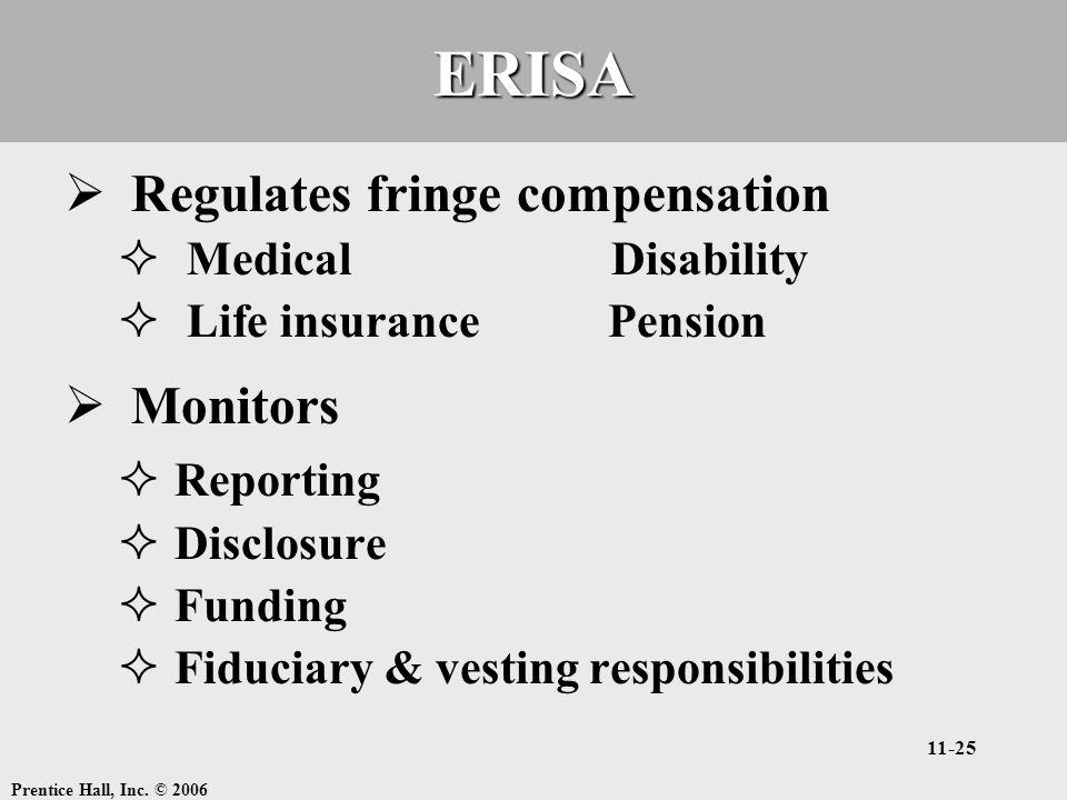Prentice Hall, Inc. © 2006 11-25ERISA  Regulates fringe compensation  Medical Disability  Life insurance Pension  Monitors  Reporting  Disclosur