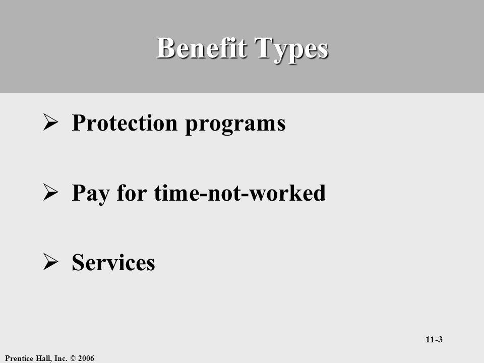 Prentice Hall, Inc. © 2006 11-3 Benefit Types  Protection programs  Pay for time-not-worked  Services