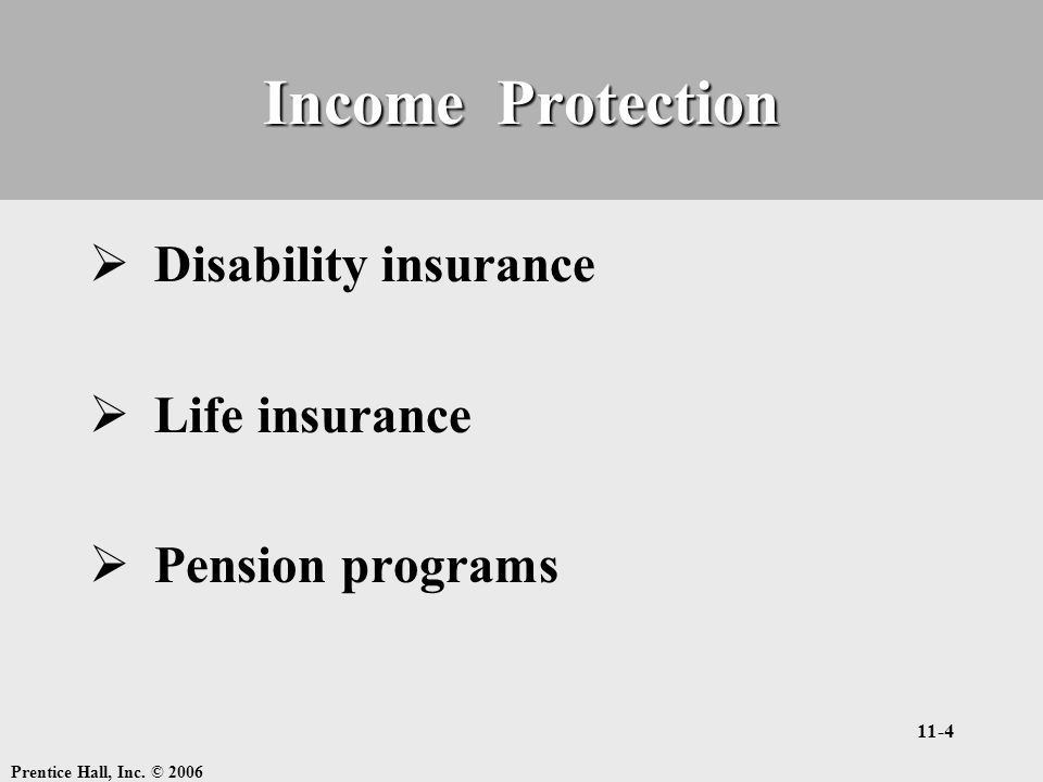 Prentice Hall, Inc. © 2006 11-4 Income Protection  Disability insurance  Life insurance  Pension programs