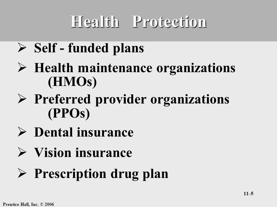 Prentice Hall, Inc. © 2006 11-5 Health Protection  Self - funded plans  Health maintenance organizations (HMOs)  Preferred provider organizations (