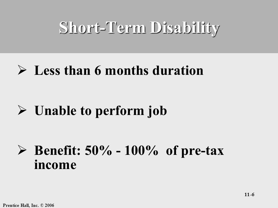 Prentice Hall, Inc. © 2006 11-6 Short-Term Disability  Less than 6 months duration  Unable to perform job  Benefit: 50% - 100% of pre-tax income