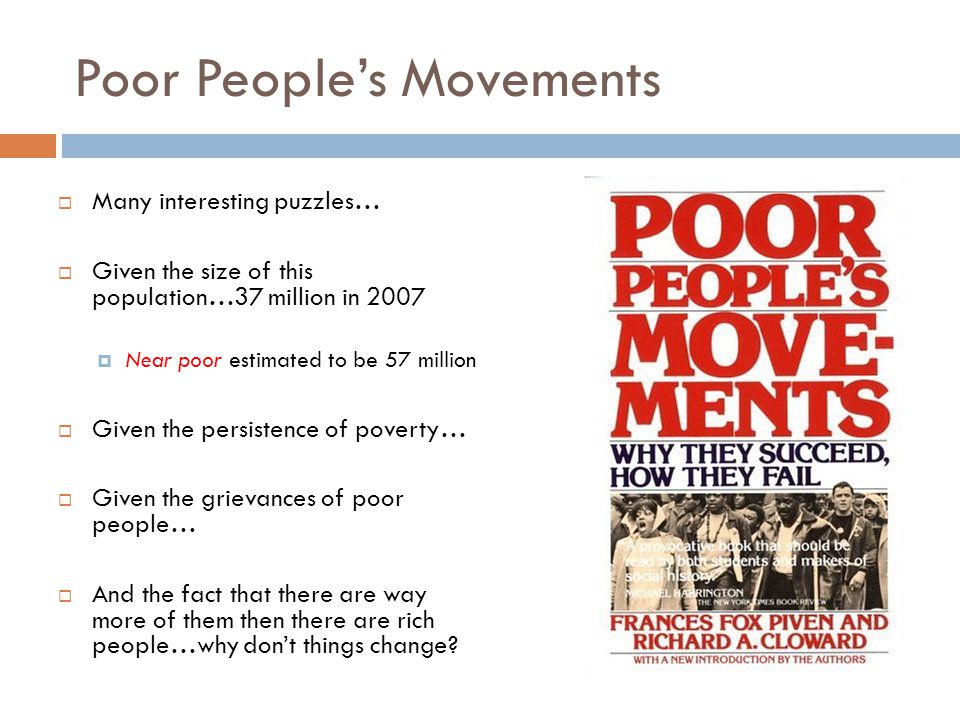 Poor People's Movements  Many interesting puzzles…  Given the size of this population…37 million in 2007  Near poor estimated to be 57 million  Given the persistence of poverty…  Given the grievances of poor people…  And the fact that there are way more of them then there are rich people…why don't things change?