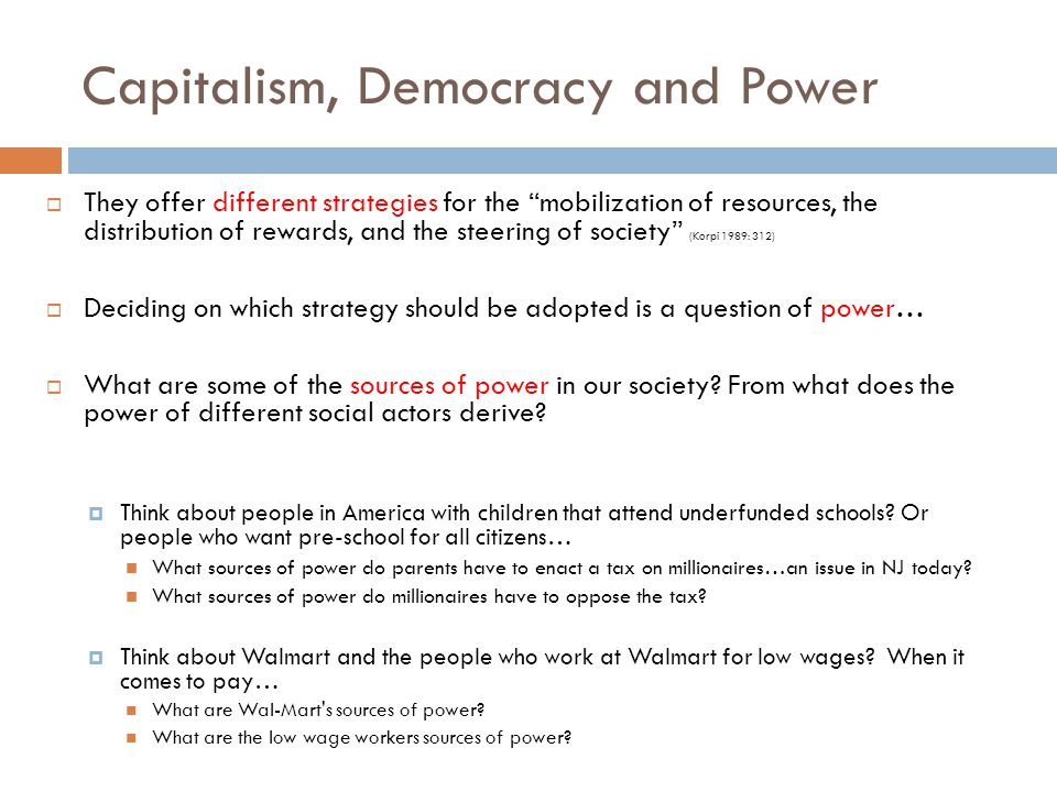 Capitalism, Democracy and Power  They offer different strategies for the mobilization of resources, the distribution of rewards, and the steering of society (Korpi 1989: 312)  Deciding on which strategy should be adopted is a question of power…  What are some of the sources of power in our society.