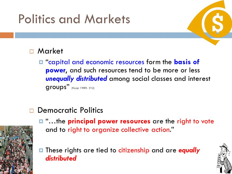 Politics and Markets  Market  capital and economic resources form the basis of power, and such resources tend to be more or less unequally distributed among social classes and interest groups (Korpi 1989: 312)  Democratic Politics  …the principal power resources are the right to vote and to right to organize collective action.  These rights are tied to citizenship and are equally distributed