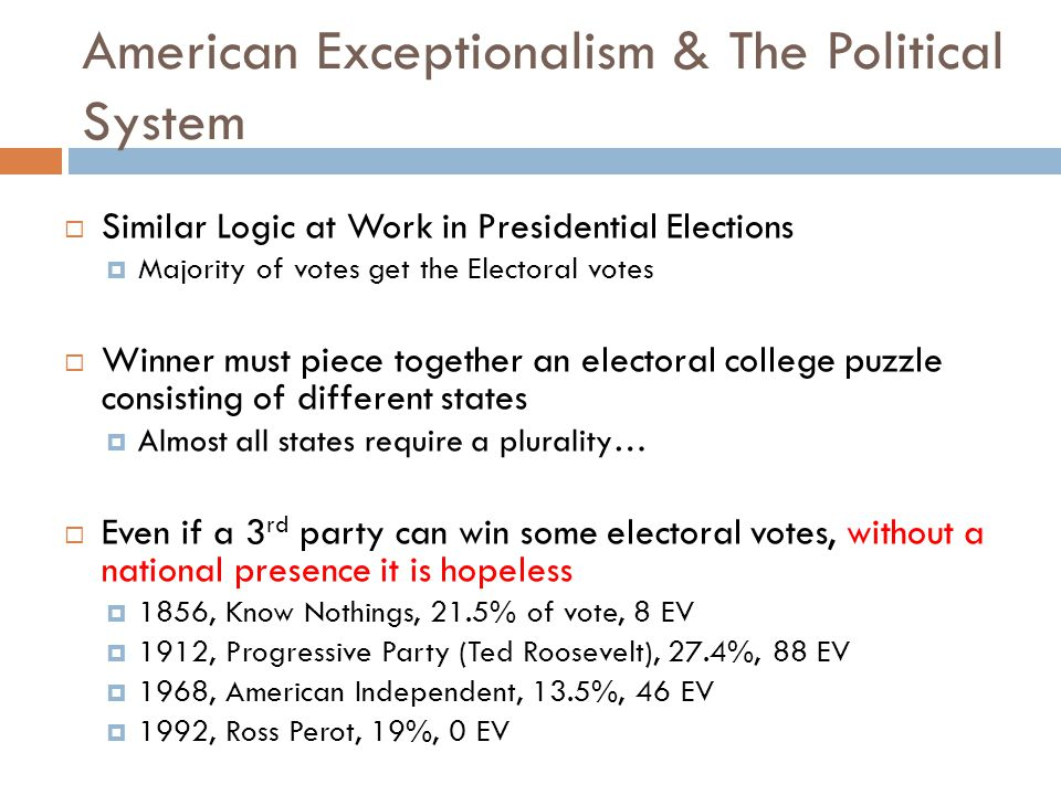American Exceptionalism & The Political System  Similar Logic at Work in Presidential Elections  Majority of votes get the Electoral votes  Winner must piece together an electoral college puzzle consisting of different states  Almost all states require a plurality…  Even if a 3 rd party can win some electoral votes, without a national presence it is hopeless  1856, Know Nothings, 21.5% of vote, 8 EV  1912, Progressive Party (Ted Roosevelt), 27.4%, 88 EV  1968, American Independent, 13.5%, 46 EV  1992, Ross Perot, 19%, 0 EV
