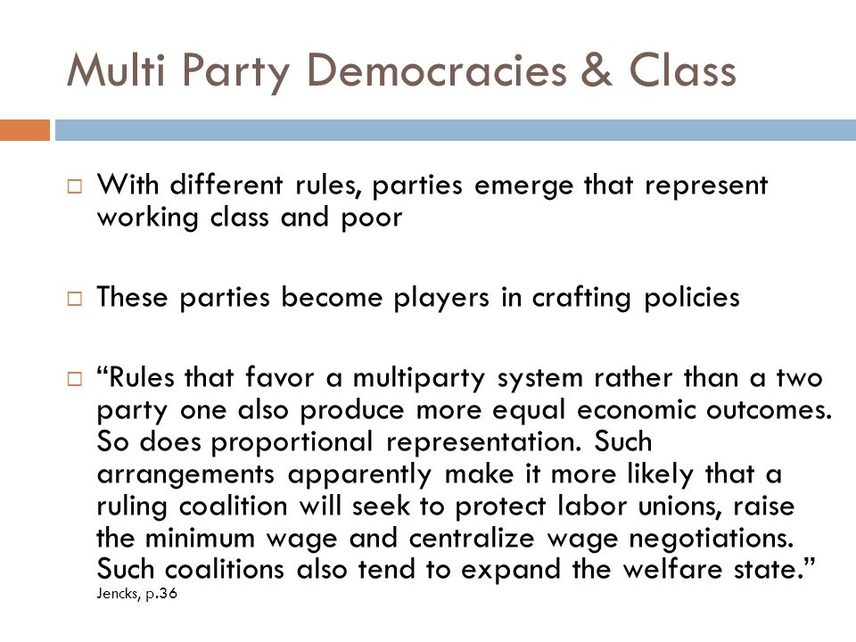 Multi Party Democracies & Class  With different rules, parties emerge that represent working class and poor  These parties become players in crafting policies  Rules that favor a multiparty system rather than a two party one also produce more equal economic outcomes.