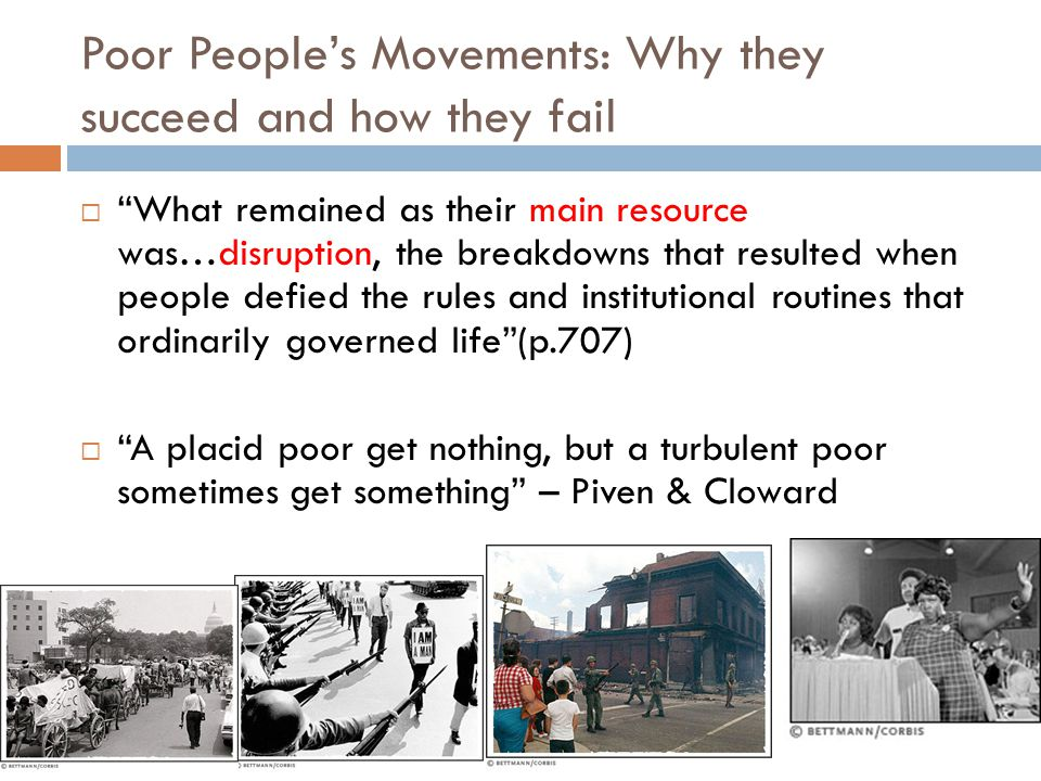 Poor People's Movements: Why they succeed and how they fail  What remained as their main resource was…disruption, the breakdowns that resulted when people defied the rules and institutional routines that ordinarily governed life (p.707)  A placid poor get nothing, but a turbulent poor sometimes get something – Piven & Cloward