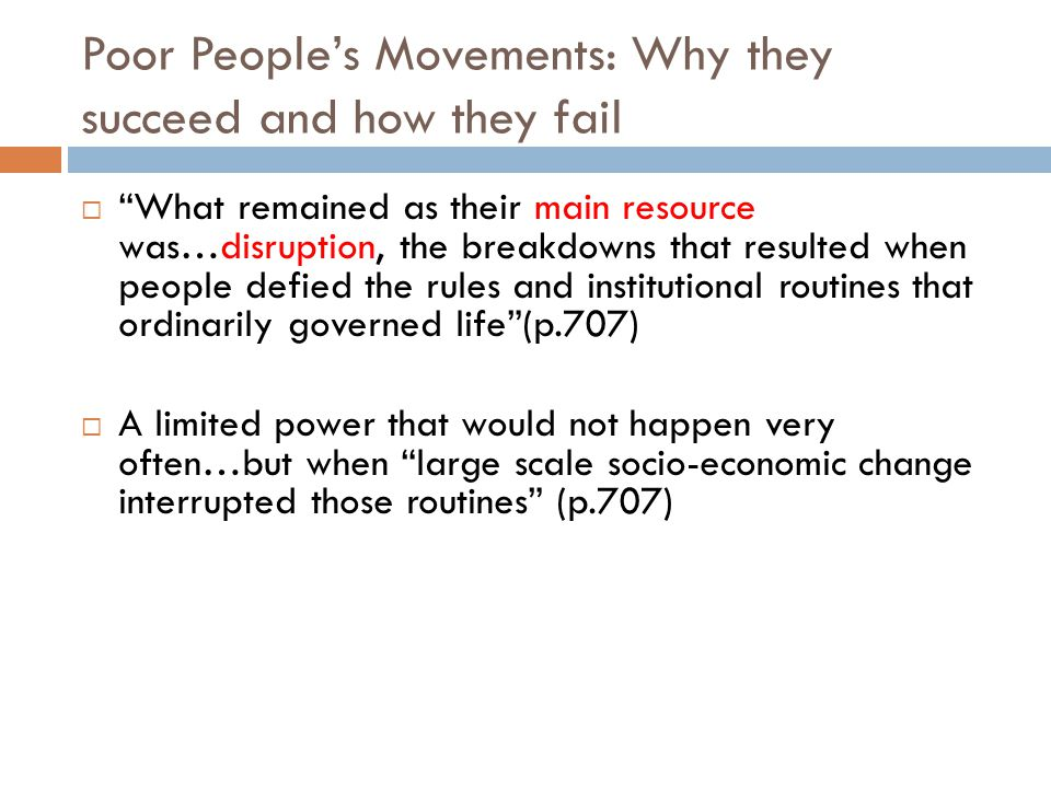 Poor People's Movements: Why they succeed and how they fail  What remained as their main resource was…disruption, the breakdowns that resulted when people defied the rules and institutional routines that ordinarily governed life (p.707)  A limited power that would not happen very often…but when large scale socio-economic change interrupted those routines (p.707)