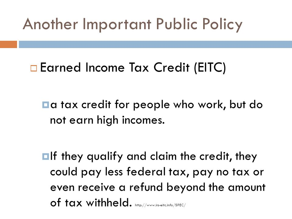 Another Important Public Policy  Earned Income Tax Credit (EITC)  a tax credit for people who work, but do not earn high incomes.