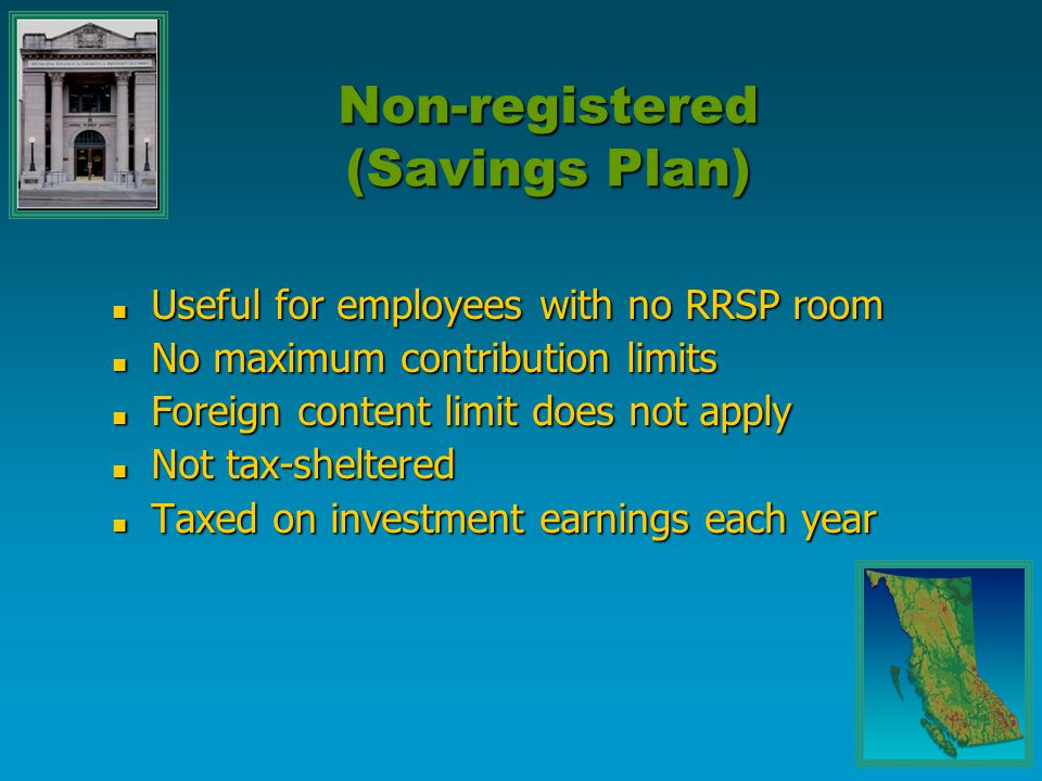 Useful for employees with no RRSP room Useful for employees with no RRSP room No maximum contribution limits No maximum contribution limits Foreign co