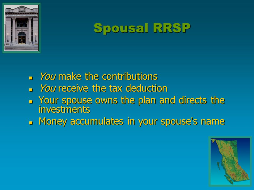 You make the contributions You make the contributions You receive the tax deduction You receive the tax deduction Your spouse owns the plan and directs the investments Your spouse owns the plan and directs the investments Money accumulates in your spouse s name Money accumulates in your spouse s name Spousal RRSP