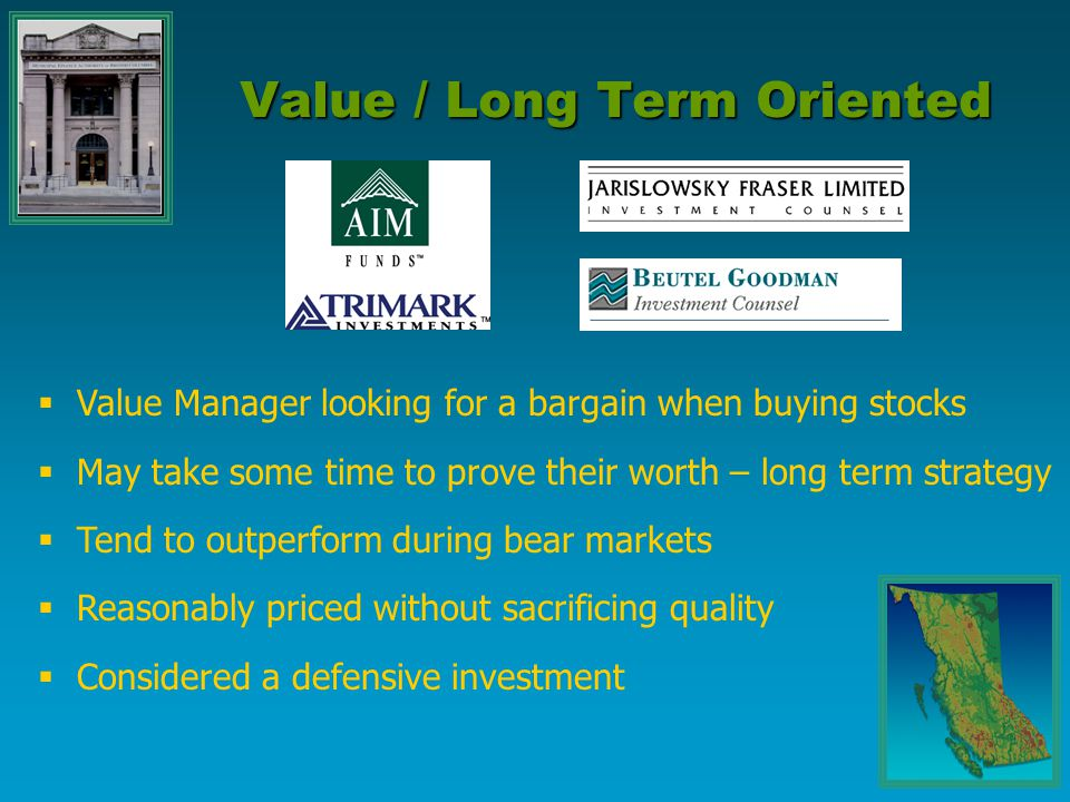  Value Manager looking for a bargain when buying stocks  May take some time to prove their worth – long term strategy  Tend to outperform during bear markets  Reasonably priced without sacrificing quality  Considered a defensive investment Value / Long Term Oriented