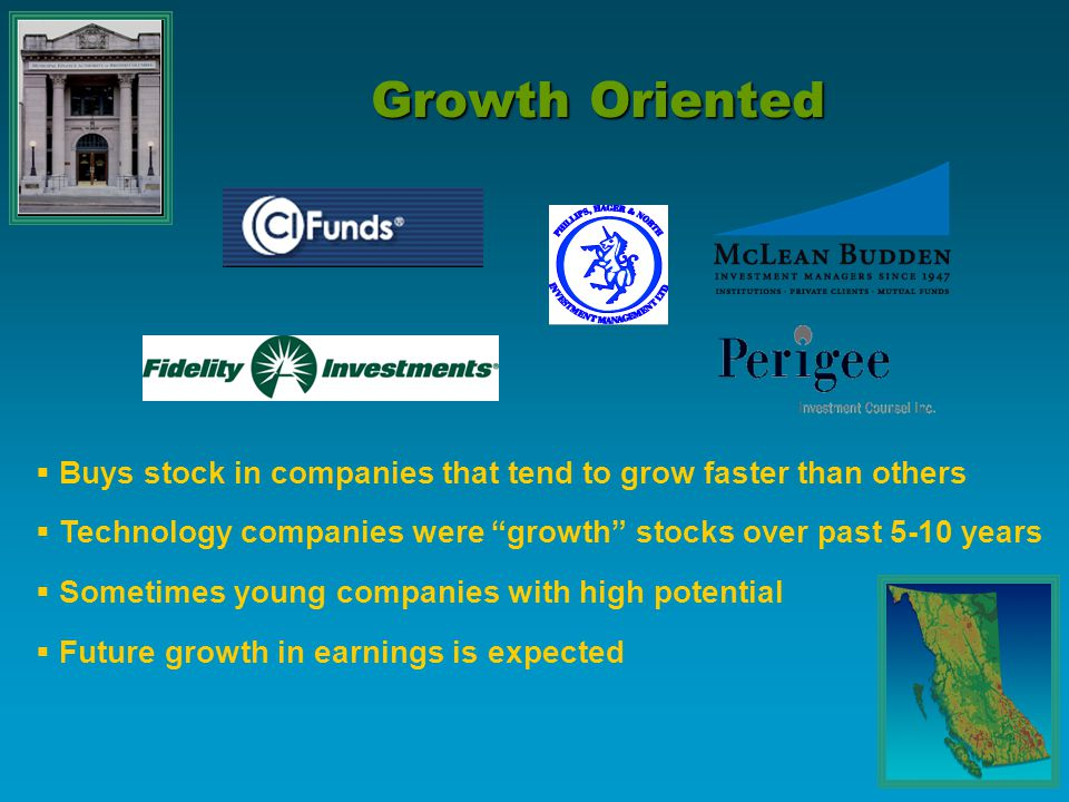  Buys stock in companies that tend to grow faster than others  Technology companies were growth stocks over past 5-10 years  Sometimes young companies with high potential  Future growth in earnings is expected Growth Oriented