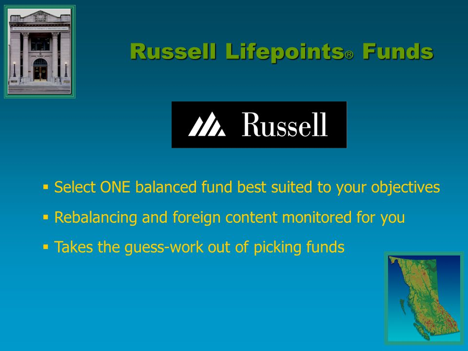  Select ONE balanced fund best suited to your objectives  Rebalancing and foreign content monitored for you  Takes the guess-work out of picking funds Russell Lifepoints  Funds
