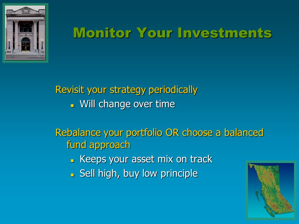 Monitor Your Investments Revisit your strategy periodically Will change over time Will change over time Rebalance your portfolio OR choose a balanced
