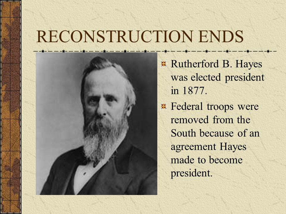 RECONSTRUCTION ENDS Rutherford B. Hayes was elected president in 1877.