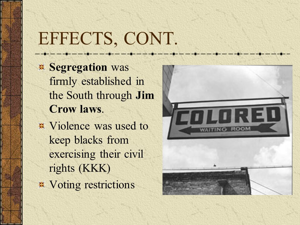 EFFECTS, CONT. Segregation was firmly established in the South through Jim Crow laws.