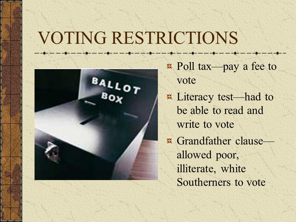 VOTING RESTRICTIONS Poll tax—pay a fee to vote Literacy test—had to be able to read and write to vote Grandfather clause— allowed poor, illiterate, white Southerners to vote