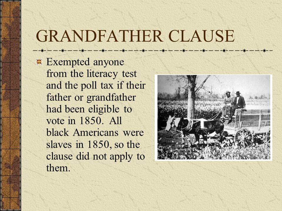 GRANDFATHER CLAUSE Exempted anyone from the literacy test and the poll tax if their father or grandfather had been eligible to vote in 1850.