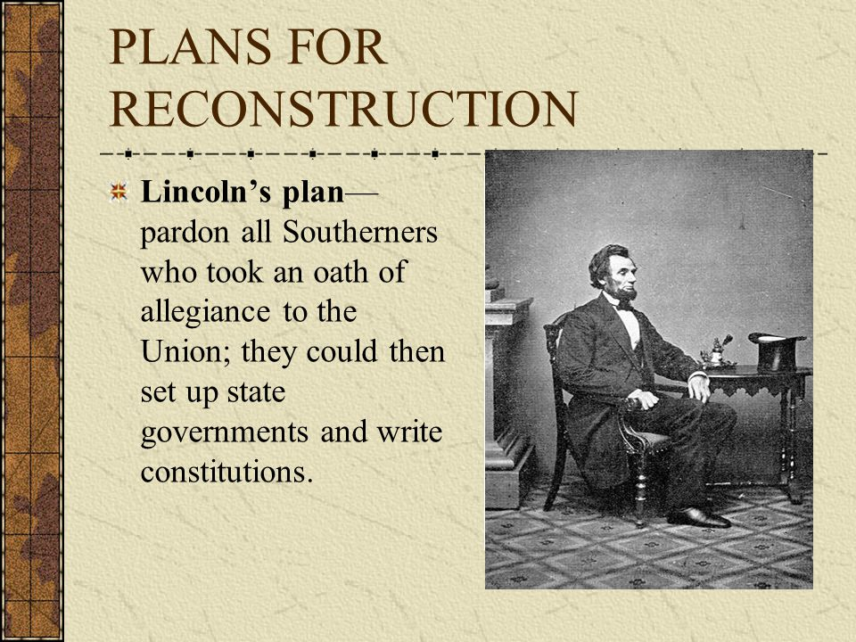 PLANS FOR RECONSTRUCTION Lincoln's plan— pardon all Southerners who took an oath of allegiance to the Union; they could then set up state governments and write constitutions.
