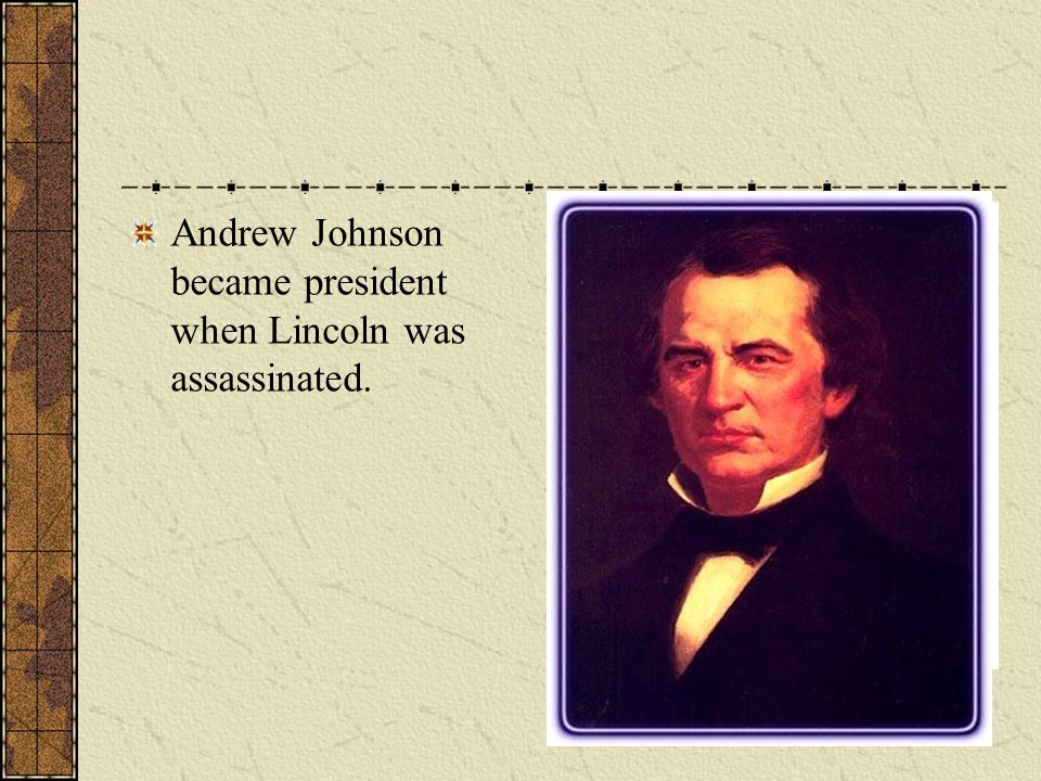 Andrew Johnson became president when Lincoln was assassinated.