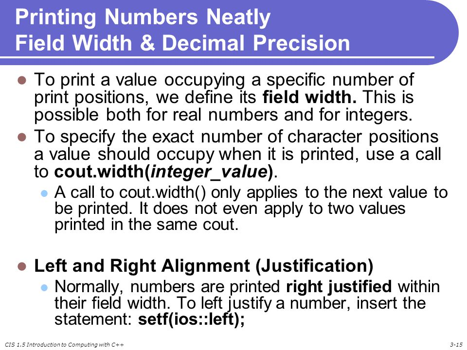 CIS 1.5 Introduction to Computing with C++3-15 Printing Numbers Neatly Field Width & Decimal Precision To print a value occupying a specific number of print positions, we define its field width.