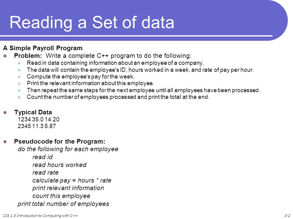 CIS 1.5 Introduction to Computing with C++3-2 Reading a Set of data A Simple Payroll Program Problem: Write a complete C++ program to do the following: Read in data containing information about an employee of a company.