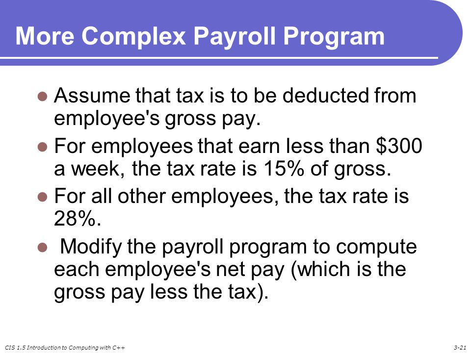 CIS 1.5 Introduction to Computing with C++3-21 More Complex Payroll Program Assume that tax is to be deducted from employee s gross pay.