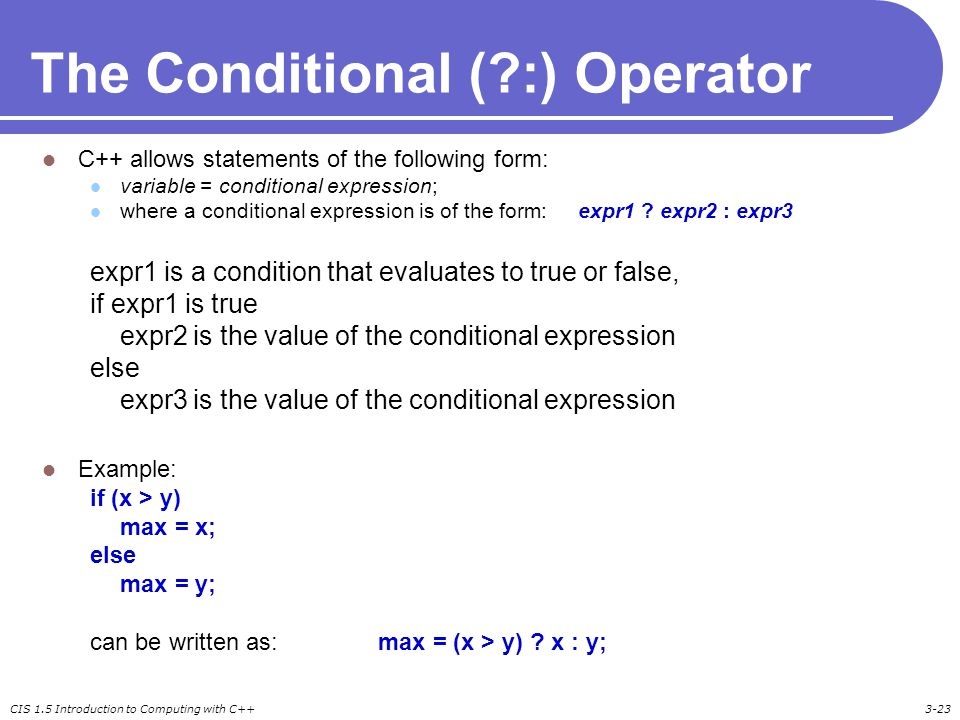 CIS 1.5 Introduction to Computing with C++3-23 The Conditional ( :) Operator C++ allows statements of the following form: variable = conditional expression; where a conditional expression is of the form: expr1 .