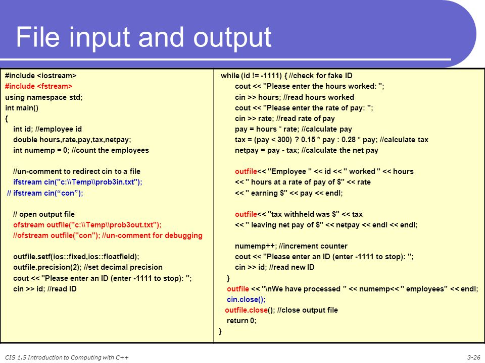 CIS 1.5 Introduction to Computing with C++3-26 File input and output #include using namespace std; int main() { int id; //employee id double hours,rate,pay,tax,netpay; int numemp = 0; //count the employees //un-comment to redirect cin to a file ifstream cin( c:\\Temp\\prob3in.txt ); // ifstream cin( con ); // open output file ofstream outfile( c:\\Temp\\prob3out.txt ); //ofstream outfile( con ); //un-comment for debugging outfile.setf(ios::fixed,ios::floatfield); outfile.precision(2); //set decimal precision cout << Please enter an ID (enter -1111 to stop): ; cin >> id; //read ID while (id != -1111) { //check for fake ID cout << Please enter the hours worked: ; cin >> hours; //read hours worked cout << Please enter the rate of pay: ; cin >> rate; //read rate of pay pay = hours * rate; //calculate pay tax = (pay < 300) .