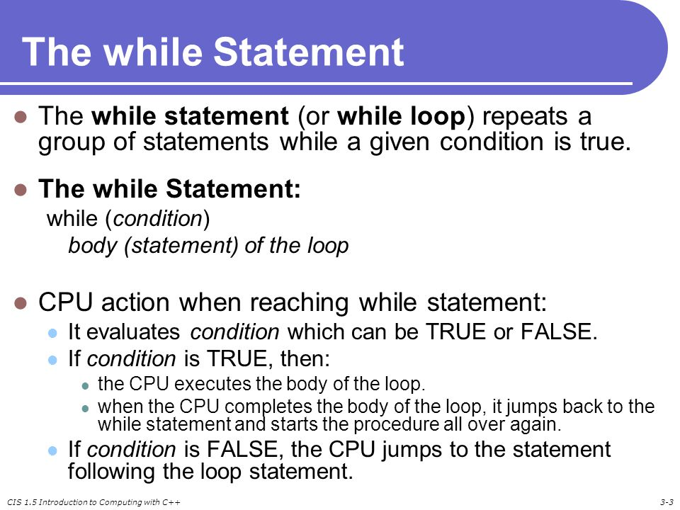 CIS 1.5 Introduction to Computing with C++3-3 The while Statement The while statement (or while loop) repeats a group of statements while a given cond