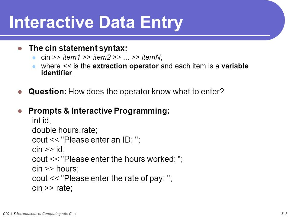 CIS 1.5 Introduction to Computing with C++3-8 Reading Multiple Data Values Example cout << Please enter an ID, hours, and rate: ; cin >> id >> hours >> rate; To enter data for this call, the user types in three separate values followed by the ENTER key.