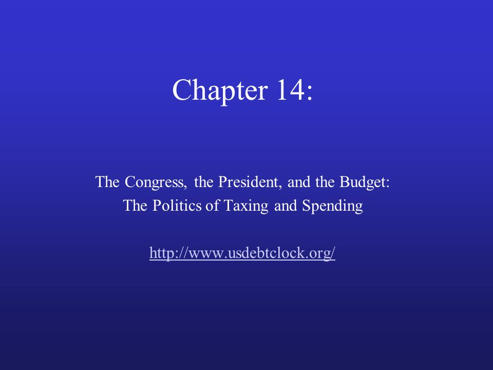 Chapter 14: The Congress, the President, and the Budget: The Politics of Taxing and Spending http://www.usdebtclock.org/