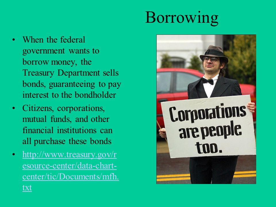 Borrowing When the federal government wants to borrow money, the Treasury Department sells bonds, guaranteeing to pay interest to the bondholder Citizens, corporations, mutual funds, and other financial institutions can all purchase these bonds http://www.treasury.gov/r esource-center/data-chart- center/tic/Documents/mfh.