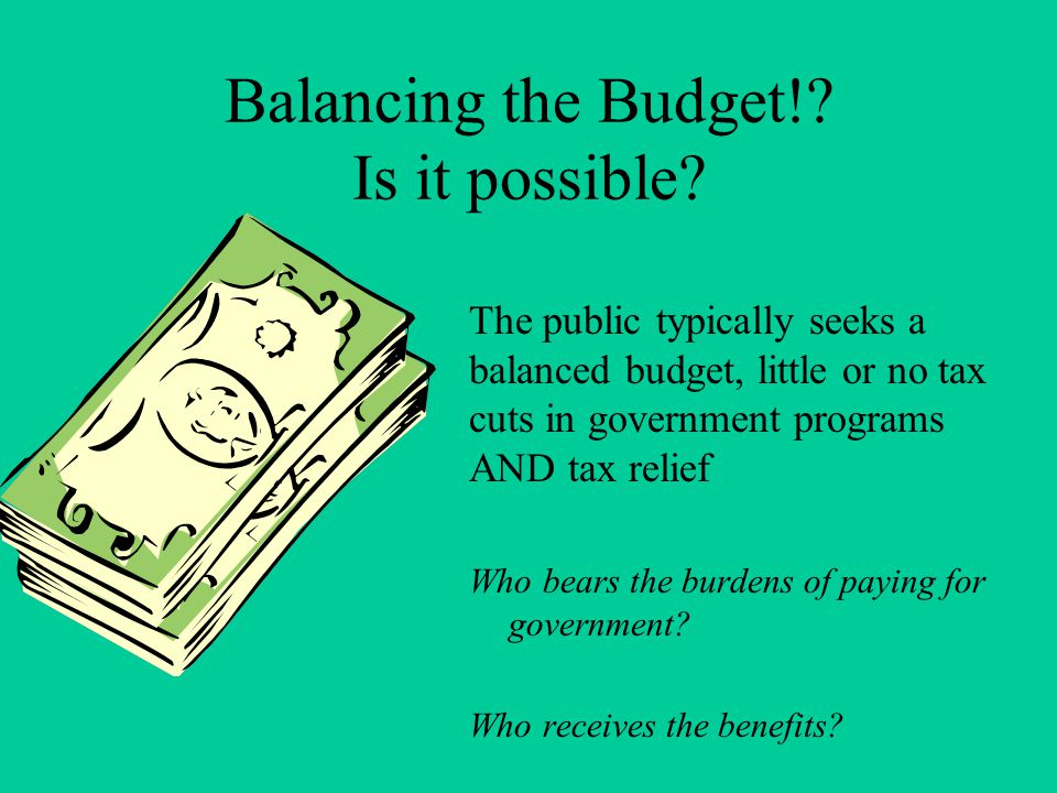 Balancing the Budget!? Is it possible? The public typically seeks a balanced budget, little or no tax cuts in government programs AND tax relief Who b